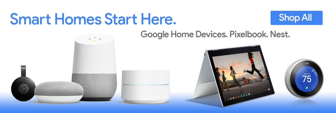 Smart Homes Start Here. Google Home Devices. Pixelbook. Nest. Shop All