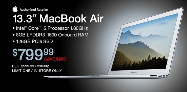 MacBook Air 13.3-inch; Intel Core i5 Processor 1.80GHz, 8GB LPDDR3-1600 Onboard RAM; 128GB PCIe SSD; $799.99 - Save $200; REG. $999.99, LIMIT ONE, IN-STORE ONLY, SKU 330902