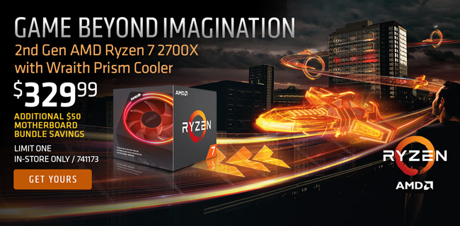 Game Beyond Imagination. 2nd Gen AMD Ryzen 7 2700X with Wraith Prism Cooler - $329.99; Additional $50 motherboard bundle savings; GET YOURS; LIMIT ONE, IN-STORE ONLY, SKU 741173