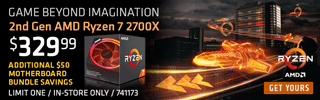 GAME BEYOND IMAGINATION. 2nd Gen AMD Ryzen 7 2700X; $329.99, additional $50 motherboard bundle savings; LIMIT ONE, IN-STORE ONLY, SKU 741173
