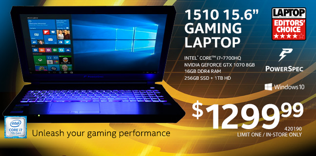 PowerSpec 1510 15.6 inch Gaming Laptop - Intel Core i7-7700HQ; NVIDIA GeForce GTX 1070 8GB; 16GB DDR4 RAM; 256GB SSD plus 1TB HD; $1299.99. SKU 420190; Limit One; In-store Only.