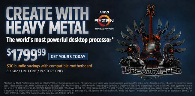 Create with Heavy Metal - AMD 2nd Generation Ryzen Threadripper Processor - $1799.99, GET YOURS TODAY; Additional $30 bundle savings with compatible motherboard; SKU 809582. limit one, in-store only
