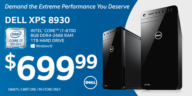 Dell XPS 8930 Desktop; Intel Core i7-8700, 8GB DDR4-2666 RAM, 1TB Hard Drive, Windows 10 - $699.99; limit one, in-store only, SKU 586875; Demand the extreme performance you deserve