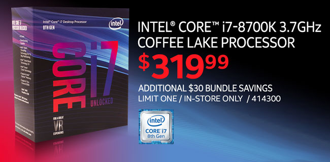 Intel core i7-8700K 3.7GHz Coffee Lake Processor - $319.99; Additional $30 bundle savings; Limit one, in-store only, SKU 414300