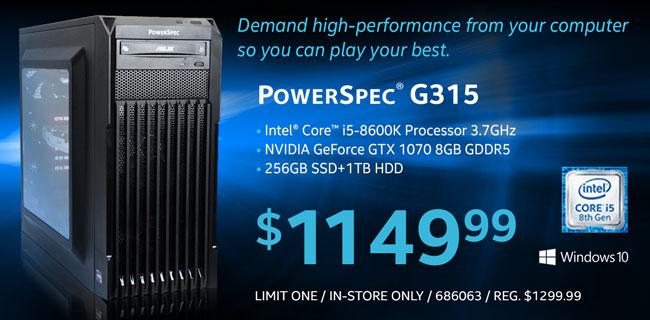 PowerSpec G315 - Intel Core i5-8600K Processor 3.7GHz; NVIDIA GeForce GTX 8GB GDDR5; 256GB SSD plus 1TB HD; Limit One, In-Store Only, SKU 686063; $1149.99. REG. $1299.99