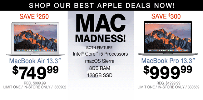 Shop Our Best Apple Deals Now - MAC MADNESS! MacBook Air 13.3-inch - $749.99; Save $250, Reg. $999.99; Limit one, in-store only, SKU 330902. MacBook Pro 13.3-inch - $999.99; Save $300, Reg. $1299.99; Limit one, in-store only, SKU 330589. Both systems feature Intel Core i5 processors, macOS Sierra, 8GB RAM and 126GB SSDs.