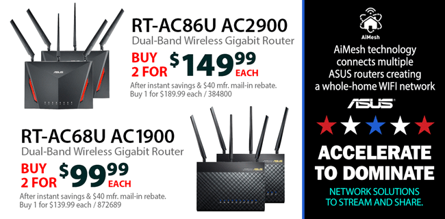 Accelerate to Dominate - Network Solutions to Stream and Share. ASUS AiMesh technology connects multiple ASUS routers creating a whole-home WIFI network. ASUS RT-AC86U AC2900 Router: Buy 2 for $149.99 Each. SKU 384800. After instant savings & $40 mfr. mail-in rebate. Buy 1 for $189.99 each. ASUS RT-AC68U AC1900: Buy 2 for $99.99 Each. SKU 872689. After instant savings & $40 mfr. mail-in rebate. Buy 1 for $139.99 each.