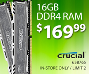 Crucial 16GB DDR4 - $169.99; Limit two, in-store only, SKU 658765