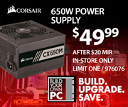 Corsair 650W Power Supply - $49.99. Price after $20 MIR. SKU 976076. Build. Upgrade. Save.