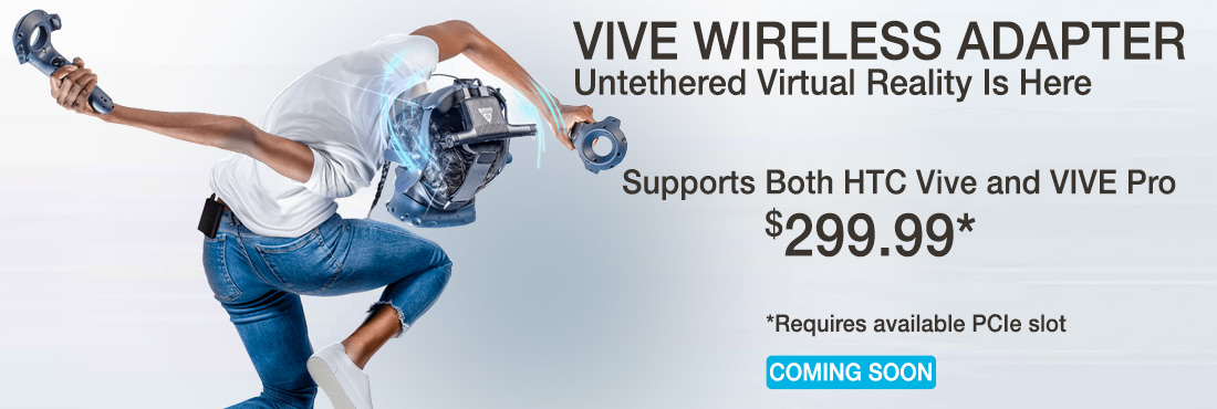 HTC Wireless Adapter Untethered Virtual Reality is Here $299.99 Coming Soon Supports Both HTC Vive and Vive Pro Requires available PCIe slot