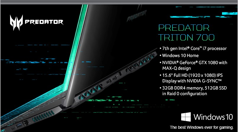 Acer Predator Triton 700: 7th gen Intel Core i7 processor; Windows 10 Home; NVIDIA GeForce GTX 1080 with MAX-Q design; 15.6 inch Full HD (1920x1080) IPS Display with NVIDIA G-Sync; 32GB DDR4 memory, 512GB SSD in Raid 0 configuration