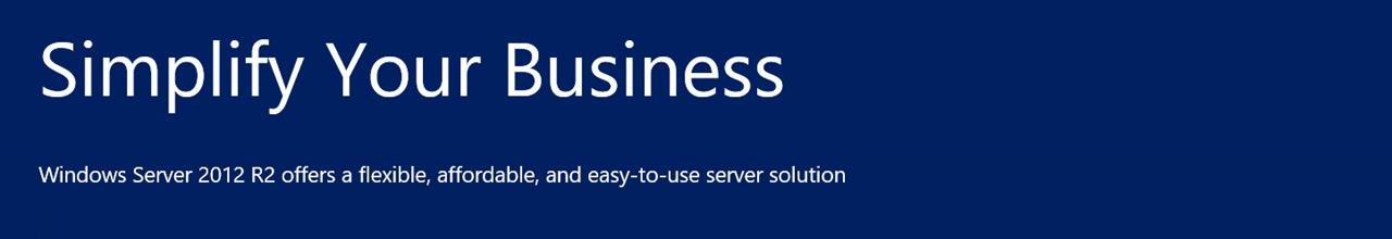 Simplify Your Business - Windows Server 2012 R2 offers flexibility, affordability, and easy-to-use server solution
