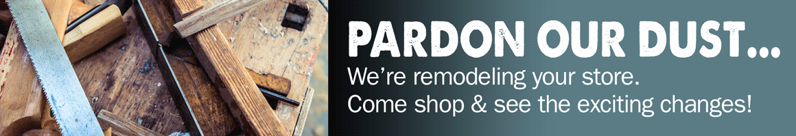 Pardon our Dust. We're remodeling your store. Come shop and see the exciting changes!